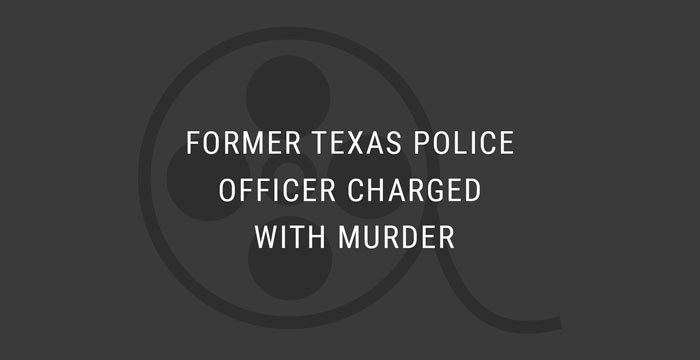 VIDEO: Former Texas Police Officer Charged with Murder